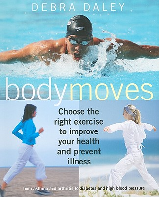 Body Moves: Choose the Right Exercise to Improve Your Health and Prevent Illness from Asthma and Arthritis to Diabetes and High Blood Pressure - Daley, Debra