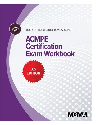 Body of Knowledge Review Series: ACMPE Certification Exam Workbook - Mgma