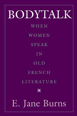 Bodytalk: When Women Speak in Old French Literature - Burns, E Jane