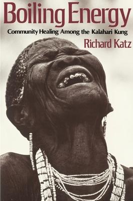 Boiling Energy: Community Healing Among the Kalahari Kung - Katz, Richard