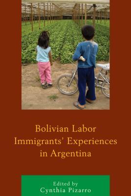 Bolivian Labor Immigrants' Experiences in Argentina - Pizarro, Cynthia (Editor)