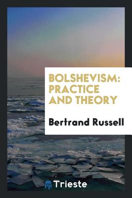 Bolshevism: Practice and Theory - Russell, Bertrand