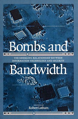 Bombs and Bandwidth: The Emerging Relationship Between Information Technology and Security - Latham, Robert, Professor (Editor), and Bendrath, Ralf (Contributions by), and Dartnell, Michael (Contributions by)