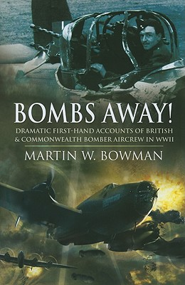 Bombs Away!: Dramatic First-Hand Accounts of British and Commonwealth Bomber Aircrew in WWII - Bowman, Martin W
