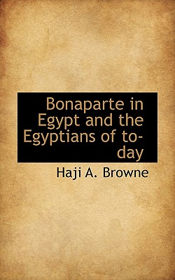 Bonaparte in Egypt and the Egyptians of To-Day - Browne, Haji A