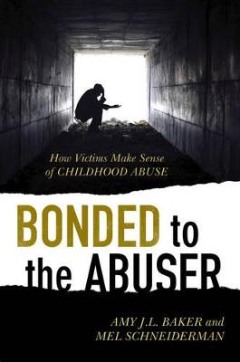 Bonded to the Abuser: How Victims Make Sense of Childhood Abuse - Baker, Amy J L, Professor, PhD, and Schneiderman, Mel