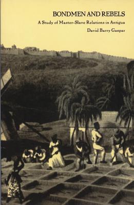 Bondmen and Rebels: A Study of Master-Slave Relations in Antigua - Gaspar, David Barry, Professor