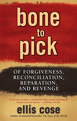 Bone to Pick: Of Forgiveness, Reconciliation, Reparation, and Revenge - Cose, Ellis