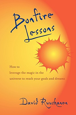 Bonfire Lessons: How to Leverage the Magic in the Universe to Reach Your Goals and Dreams - Ruuskanen, David