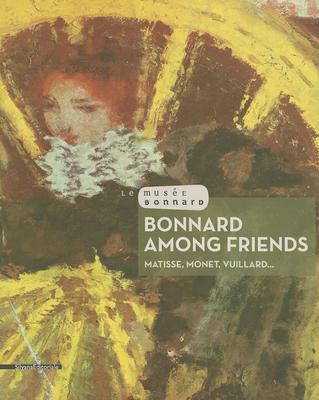 Bonnard Among Friends: Matisse, Monet, Vuillard.. - Serrano, Veronique (Editor)