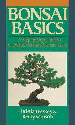 Bonsai Basics: A Step-By-Step Guide to Growing, Training & General Care - Pessey, Christian, and Samson, Remy