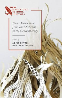 Book Destruction from the Medieval to the Contemporary - Smyth, Adam, Dr. (Editor), and Partington, Gillian (Editor)