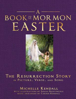 Book of Mormon Easter: The Resurrection Story in Picture, Verse and Song: The Resurrection Story in Picture, Verse and Song - Kendall, Michelle, and Nightingale, Sarah