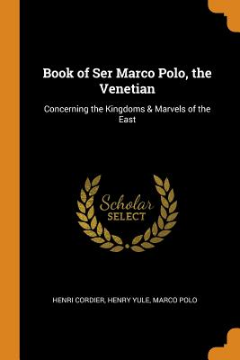Book of Ser Marco Polo, the Venetian: Concerning the Kingdoms & Marvels of the East - Cordier, Henri, and Yule, Henry, and Polo, Marco