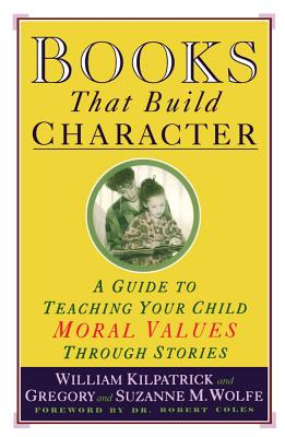 Books That Build Character: A Guide to Teaching Your Child Moral Values Through Stories - Kilpatrick, William, and Coles, Robert (Foreword by), and Wolfe, Suzanne