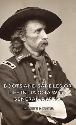 Boots and Saddles or Life in Dakota with General Custer - Custer, Elizabeth B