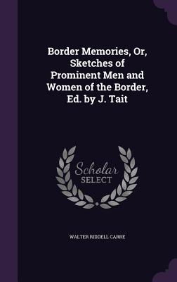 Border Memories, Or, Sketches of Prominent Men and Women of the Border, Ed. by J. Tait - Carre, Walter Riddell