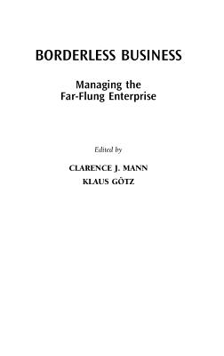 Borderless Business: Managing the Far-Flung Enterprise - Mann, Clarence J (Editor), and Gotz, Klaus (Editor)