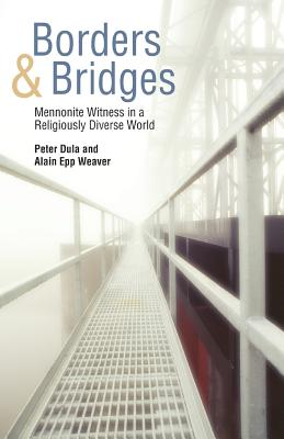 Borders and Bridges: Mennonite Witness in a Religiously Diverse World - Dula, Peter (Editor), and Epp Weaver, Alain (Editor), and Weaver, Alain Epp
