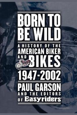 Born to Be Wild: A History of the American Biker and Bikes 1947-2002 - Garson, Paul