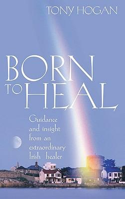 Born to Heal: Guidance and Insight from an Extraordinary Irish Healer - Hogan, Tony