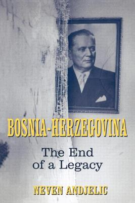 Bosnia-Herzegovina: The End of a Legacy - Andjelic, Neven, Dr.