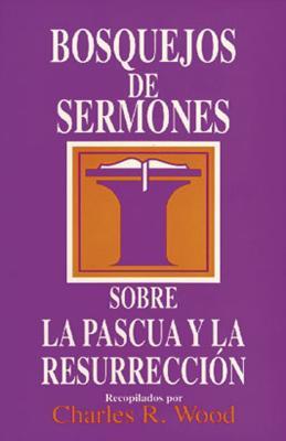 Bosquejos de Sermones: Pascua y Resurreccion - Wood, Charles R (Editor)