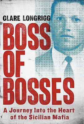 Boss of Bosses: A Journey Into the Heart of the Sicilian Mafia - Longrigg, Clare