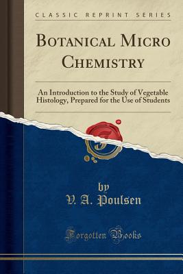 Botanical Micro Chemistry: An Introduction to the Study of Vegetable Histology, Prepared for the Use of Students (Classic Reprint) - Poulsen, V a