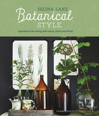 Botanical Style: Inspirational Decorating with Nature, Plants and Florals - Lake, Selina