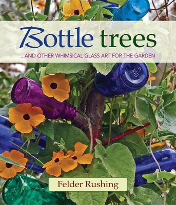 Bottle Trees... and the Whimsical Art of Garden Glass - Rushing, Felder