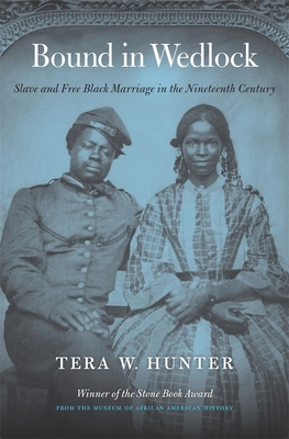 Bound in Wedlock: Slave and Free Black Marriage in the Nineteenth Century - Hunter, Tera W