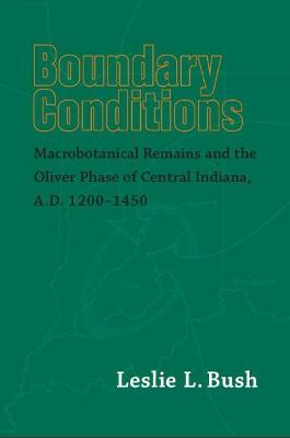 Boundary Conditions: Macrobotanical Remains and the Oliver Phase of Central Indiana, A.D. 1200-1450 - Bush, Leslie L