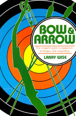 Bow & Arrow: The Complete Guide to Equipment, Technique, and Competition - Wise, Larry