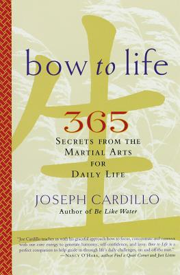 Bow to Life: 365 Secrets from the Martial Arts for Daily Life - Cardillo, Joseph, PH.D.