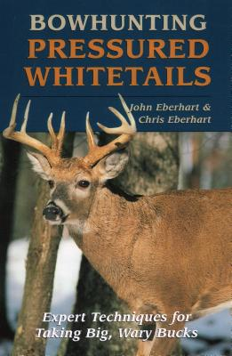 Bowhunting Pressured Whitetails - Eberhart, John, and Eberhart, Chris