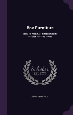 Box Furniture: How to Make a Hundred Useful Articles for the Home - Brigham, Louise