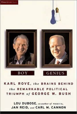 Boy Genius: Karl Rove, the Brains Behind the Remarkable Political Triumph of George W. Bush -