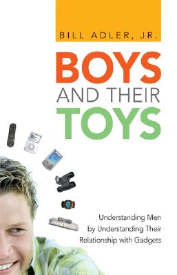 Boys and Their Toys: Understanding Men by Understanding Their Relationship with Gadgets - Adler, Bill, Jr.