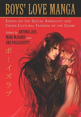Boys' Love Manga: Essays on the Sexual Ambiguity and Cross-Cultural Fandom of the Genre - Levi, Antonia (Editor), and McHarry, Mark (Editor), and Pagliassotti, Dru (Editor)