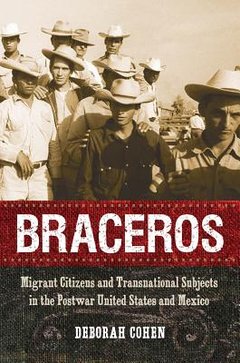 Braceros: Migrant Citizens and Transnational Subjects in the Postwar United States and Mexico - Cohen, Deborah, M D