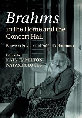 Brahms in the Home and the Concert Hall: Between Private and Public Performance - Hamilton, Katy (Editor), and Loges, Natasha (Editor)