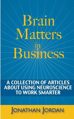 Brain Matters in Business: A Collection of Articles about Using Neuroscience to Work Smarter - Jordan, Jonathan