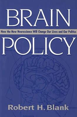 Brain Policy: How the New Neuroscience Will Change Our Lives and Our Politics - Blank, Robert H