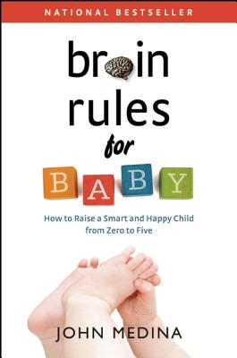 Brain Rules for Baby: How to Raise a Smart and Happy Child from Zero to Five - Medina, John