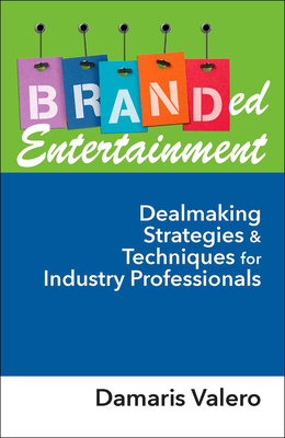 Branded Entertainment: Dealmaking Strategies & Techniques for Industry Professionals - Valero, Damaris