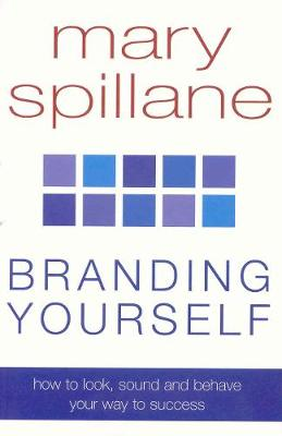 Branding Yourself: How to look, sound and behave your way to success - Spillane, Mary