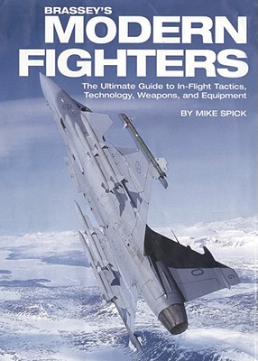 Brassey's Modern Fighters: The Ultimate Guide to In-Flight Tactics, Technology, Weapons, and Equipment - Spick, Mike