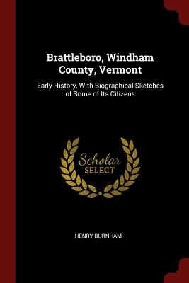 Brattleboro, Windham County, Vermont: Early History, with Biographical Sketches of Some of Its Citizens - Burnham, Henry