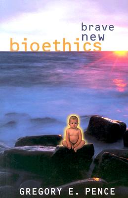 Brave New Bioethics - Pence, Gregory E